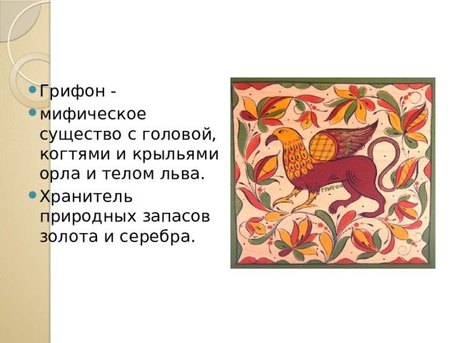 Грифон - мифическое существо с головой, когтями и крыльями орла и телом льва. Хранитель природных запасов золота и серебра.