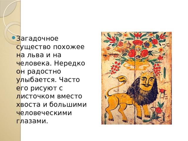 Загадочное существо похожее на льва и на человека. Нередко он радостно улыбается. Часто его рисуют с листочком вместо хвоста и большими человеческими глазами.