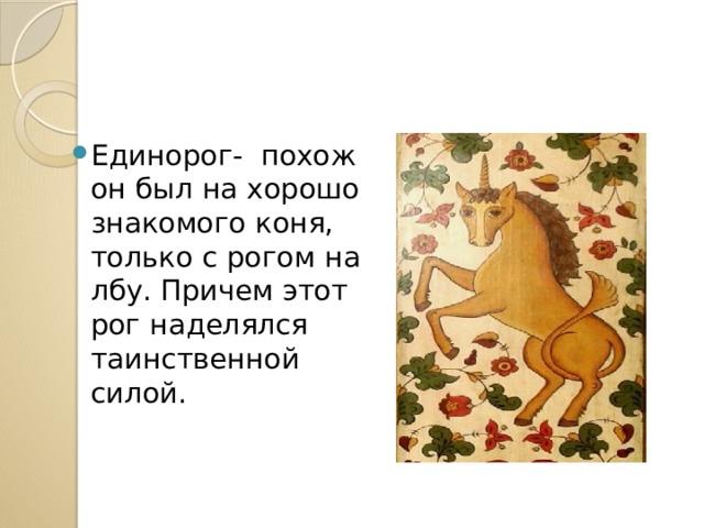 Единорог- похож он был на хорошо знакомого коня, только с рогом на лбу. Причем этот рог наделялся таинственной силой.