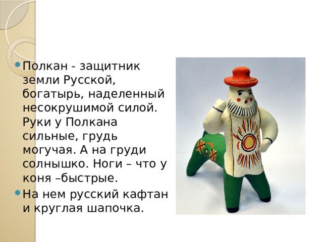 Полкан - защитник земли Русской, богатырь, наделенный несокрушимой силой. Руки у Полкана сильные, грудь могучая. А на груди солнышко. Ноги – что у коня –быстрые. На нем русский кафтан и круглая шапочка.