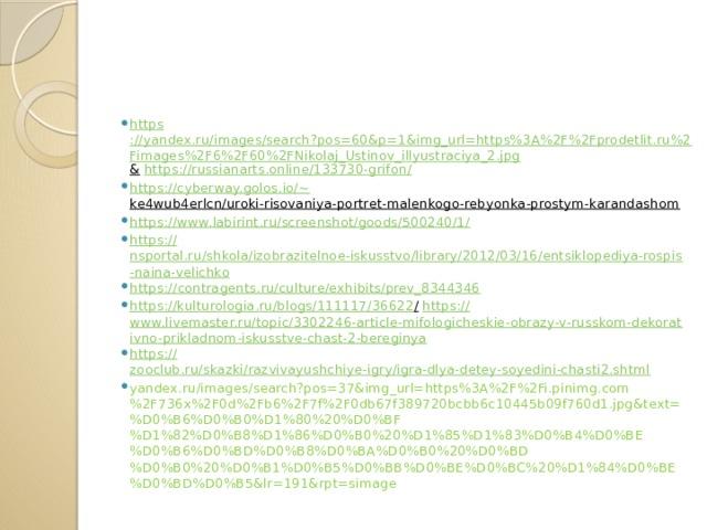https ://yandex.ru/images/search?pos=60&p=1&img_url=https%3A%2F%2Fprodetlit.ru%2Fimages%2F6%2F60%2FNikolaj_Ustinov_illyustraciya_2.jpg &  https ://russianarts.online/133730-grifon / https://cyberway.golos.io/~ ke4wub4erlcn/uroki-risovaniya-portret-malenkogo-rebyonka-prostym-karandashom  https ://www.labirint.ru/screenshot/goods/500240/1 / https :// nsportal.ru/shkola/izobrazitelnoe-iskusstvo/library/2012/03/16/entsiklopediya-rospis-naina-velichko https:// contragents.ru/culture/exhibits/prev_8344346 https ://kulturologia.ru/blogs/111117/36622 /  https :// www.livemaster.ru/topic/3302246-article-mifologicheskie-obrazy-v-russkom-dekorativno-prikladnom-iskusstve-chast-2-bereginya https:// zooclub.ru/skazki/razvivayushchiye-igry/igra-dlya-detey-soyedini-chasti2.shtml