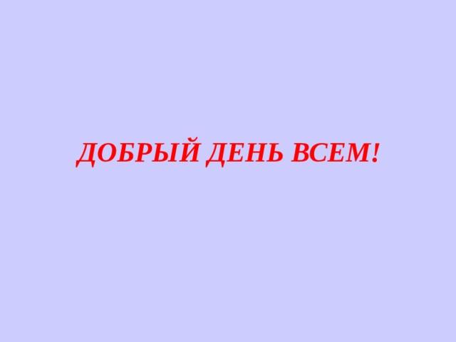 ДОБРЫЙ ДЕНЬ ВСЕМ!