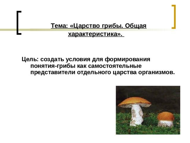 Тема: «Царство грибы. Общая характеристика».    Цель: создать условия для формирования понятия-грибы как самостоятельные представители отдельного царства организмов.