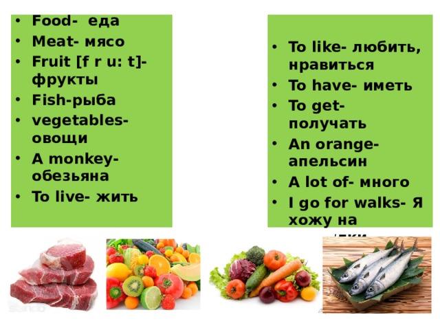 Food- еда Meat- мясо Fruit [f r u: t]- фрукты Fish-рыба vegetables- овощи A monkey- обезьяна To live- жить   To like- любить, нравиться To have- иметь To get- получать An orange- апельсин A lot of- много I go for walks- Я хожу на прогулки