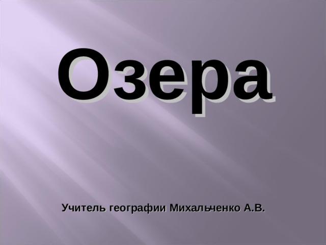 Озера   Учитель географии Михальченко А.В.