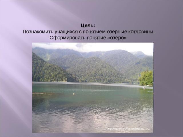 Цель: Познакомить учащихся с понятием озерные котловины. Сформировать понятие «озеро»