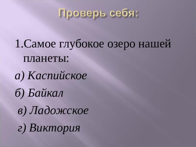 1.Самое глубокое озеро нашей планеты: а) Каспийское б) Байкал  в) Ладожское  г) Виктория