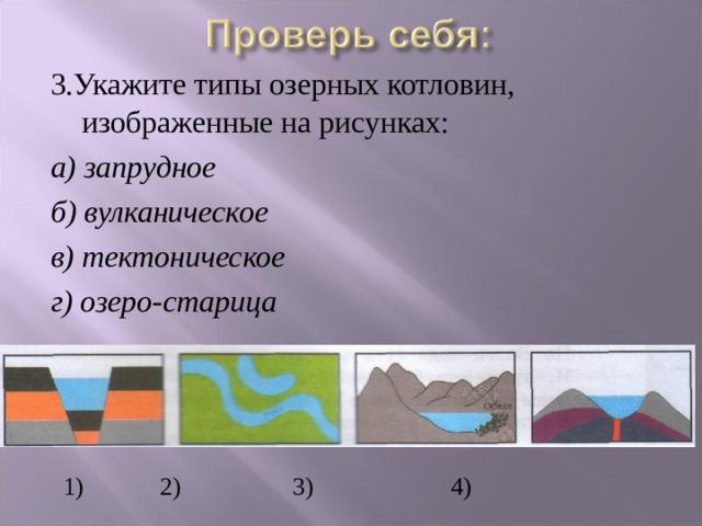 3.Укажите типы озерных котловин, изображенные на рисунках: а) запрудное б) вулканическое в) тектоническое г) озеро-старица  1)   2)   3)  4)