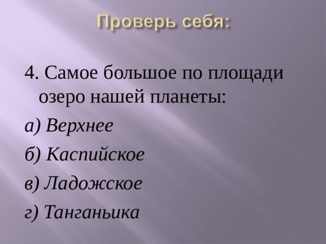 4. Самое большое по площади озеро нашей планеты: а) Верхнее б) Каспийское в) Ладожское  г) Танганьика