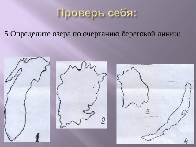 5.Определите озера по очертанию береговой линии: