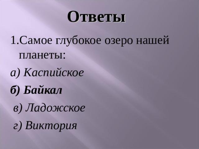 Ответы 1.Самое глубокое озеро нашей планеты: а) Каспийское б) Байкал  в) Ладожское  г) Виктория