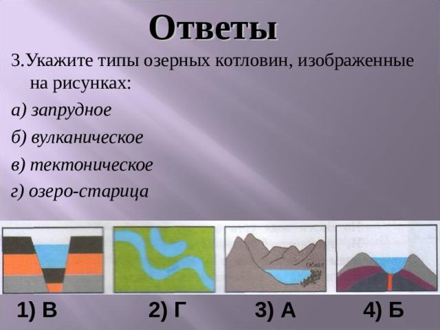 Ответы 3.Укажите типы озерных котловин, изображенные на рисунках: а) запрудное б) вулканическое в) тектоническое г) озеро-старица     1) В    2) Г   3) А 4) Б