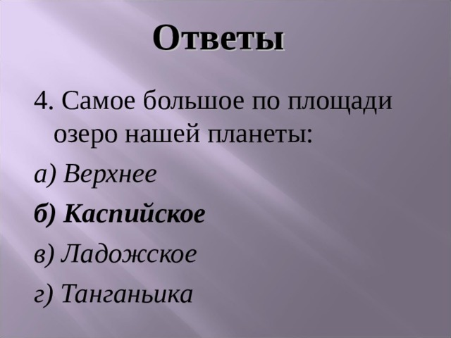 Ответы 4. Самое большое по площади озеро нашей планеты: а) Верхнее б) Каспийское в) Ладожское  г) Танганьика
