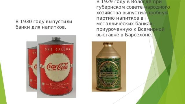 В 1929 году в Вологде при губернском совете народного хозяйства выпустил пробную партию напитков в металлических банках, приуроченную к Всемирной выставке в Барселоне. В 1930 году выпустили банки для напитков.
