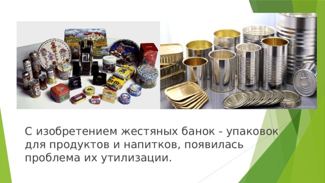 С изобретением жестяных банок - упаковок для продуктов и напитков, появилась проблема их утилизации.