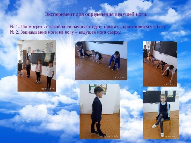 Эксперимент для определения ведущей ноги. № 1. Посмотреть с какой ноги начинает идти, прыгать, приготовиться к бегу. № 2. Закидывание ноги на ногу – ведущая нога сверху.