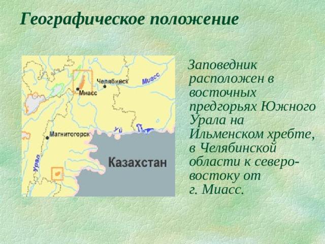 Географическое положение  Заповедник расположен в восточных предгорьях Южного Урала на Ильменском хребте, в Челябинской области к северо-востоку от  г. Миасс.