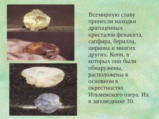 Всемирную славу принесли находки драгоценных кристалов фенакита, сапфира, берилла, циркона и многих других. Копи, в которых они были обнаружены, расположены в основном в окрестностях Ильменского озера. Их в заповеднике 30.