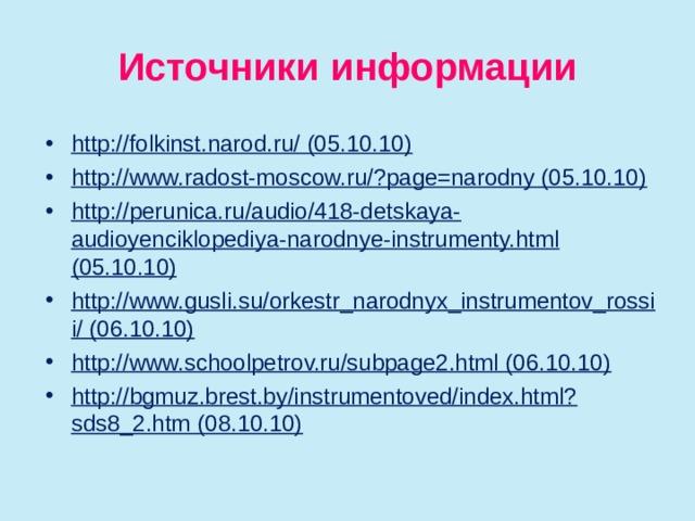 Источники информации http://folkinst.narod.ru/ (05.10.10) http://www.radost-moscow.ru/?page=narodny (05.10.10) http://perunica.ru/audio/418-detskaya-audioyenciklopediya-narodnye-instrumenty.html (05.10.10) http://www.gusli.su/orkestr_narodnyx_instrumentov_rossii/ (06.10.10) http://www.schoolpetrov.ru/subpage2.html (06.10.10) http://bgmuz.brest.by/instrumentoved/index.html?sds8_2.htm (08.10.10)