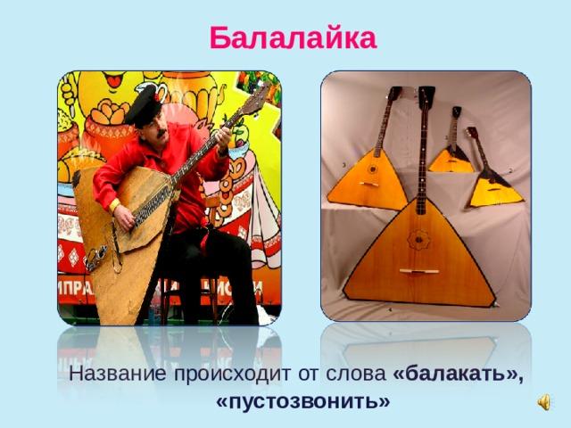 Балалайка  Название происходит от слова «балакать», «пустозвонить»