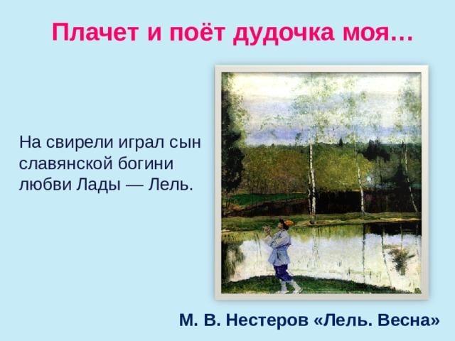 Плачет и поёт дудочка моя… Насвирели играл сын славянской богини любви Лады— Лель. М. В. Нестеров «Лель. Весна»