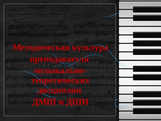 Методическая культура преподавателя музыкально-теоретических дисциплин ДМШ и ДШИ