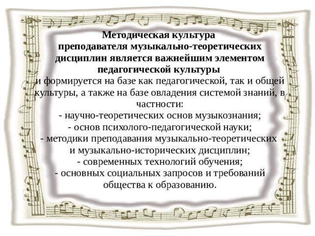 Методическая культура  преподавателя музыкально-теоретических дисциплин является важнейшим элементом педагогической культуры  и формируется на базе как педагогической, так и общей культуры, а также на базе овладения системой знаний, в частности:  - научно-теоретических основ музыкознания;  - основ психолого-педагогической науки;  -методики преподавания музыкально-теоретических  и музыкально-исторических дисциплин;  - современных технологий обучения;  -основных социальных запросов и требований общества к образованию.