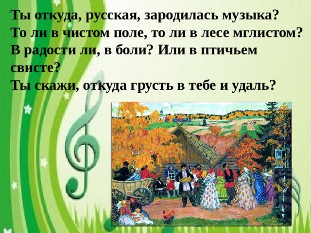Ты откуда, русская, зародилась музыка? То ли в чистом поле, то ли в лесе мглистом? В радости ли, в боли? Или в птичьем свисте? Ты скажи, откуда грусть в тебе и удаль?