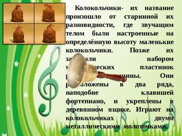 Колокольчики- их название произошло от старинной их разновидности, где звучащим телом были настроенные на определённую высоту маленькие колокольчики. Позже их заменили набором металлических пластинок разной величины. Они расположены в два ряда, наподобие клавишей фортепиано, и укреплены в деревянном ящике. Играют на колокольчиках двумя металлическими молоточками.