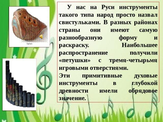 У нас на Руси инструменты такого типа народ просто назвал свистульками. В разных районах страны они имеют самую разнообразную форму и раскраску. Наибольшее распространение получили «петушки» с тремя-четырьмя игровыми отверстиями. Эти примитивные духовые инструменты в глубокой древности имели обрядовое значение.