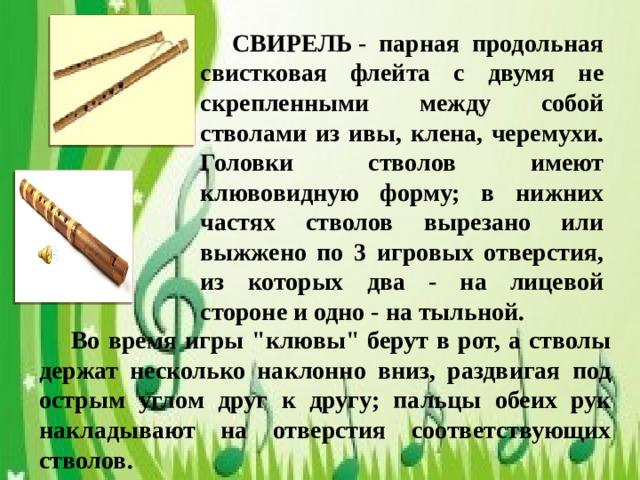 СВИРЕЛЬ- парная продольная свистковая флейта с двумя не скрепленными между собой стволами из ивы, клена, черемухи. Головки стволов имеют клювовидную форму; в нижних частях стволов вырезано или выжжено по 3 игровых отверстия, из которых два - на лицевой стороне и одно - на тыльной.  Во время игры