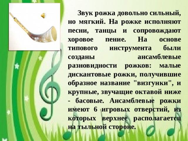 Звук рожка довольно сильный, но мягкий. На рожке исполняют песни, танцы и сопровождают хоровое пение. На основе типового инструмента были созданы ансамблевые разновидности рожков: малые дискантовые рожки, получившие образное название