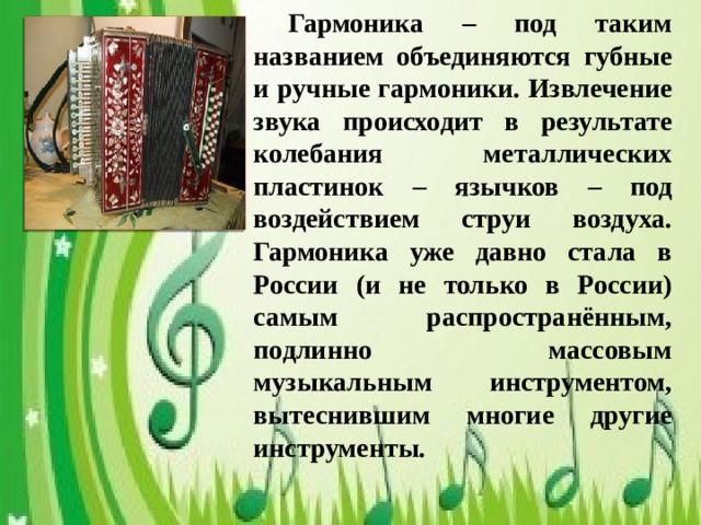 Гармоника – под таким названием объединяются губные и ручные гармоники. Извлечение звука происходит в результате колебания металлических пластинок – язычков – под воздействием струи воздуха. Гармоника уже давно стала в России (и не только в России) самым распространённым, подлинно массовым музыкальным инструментом, вытеснившим многие другие инструменты.