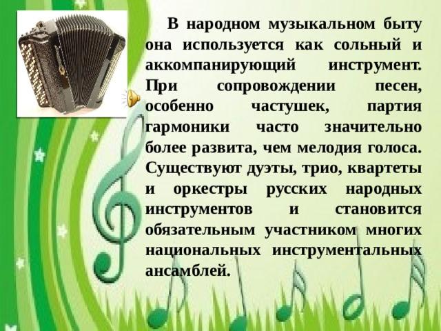В народном музыкальном быту она используется как сольный и аккомпанирующий инструмент. При сопровождении песен, особенно частушек, партия гармоники часто значительно более развита, чем мелодия голоса. Существуют дуэты, трио, квартеты и оркестры русских народных инструментов и становится обязательным участником многих национальных инструментальных ансамблей.