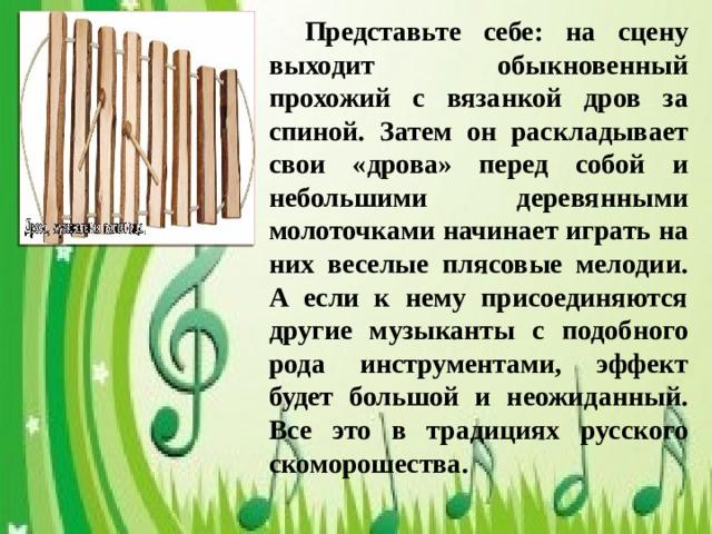 Представьте себе: на сцену выходит обыкновенный прохожий с вязанкой дров за спиной. Затем он раскладывает свои «дрова» перед собой и небольшими деревянными молоточками начинает играть на них веселые плясовые мелодии. А если к нему присоединяются другие музыканты с подобного рода инструментами, эффект будет большой и неожиданный. Все это в традициях русского скоморошества.