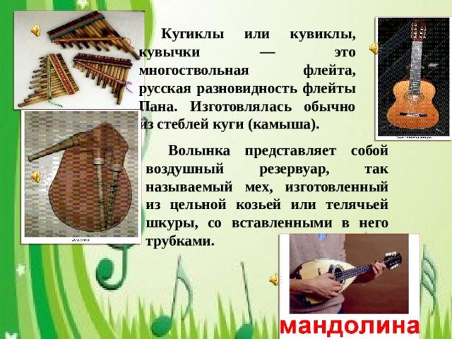 Кугиклы или кувиклы, кувычки — это многоствольная флейта, русская разновидность флейты Пана. Изготовлялась обычно из стеблей куги (камыша).  Волынка представляет собой воздушный резервуар, так называемый мех, изготовленный из цельной козьей или телячьей шкуры, со вставленными в него трубками.
