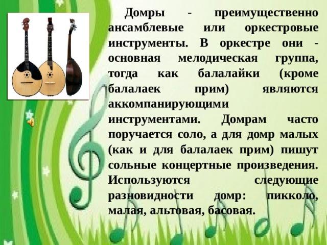 Домры - преимущественно ансамблевые или оркестровые инструменты. В оркестре они - основная мелодическая группа, тогда как балалайки (кроме балалаек прим) являются аккомпанирующими инструментами. Домрам часто поручается соло, а для домр малых (как и для балалаек прим) пишут сольные концертные произведения. Используются следующие разновидности домр: пикколо, малая, альтовая, басовая.