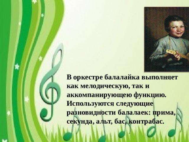 В оркестре балалайка выполняет как мелодическую, так и аккомпанирующею функцию. Используются следующие разновидности балалаек: прима, секунда, альт, бас, контрабас.