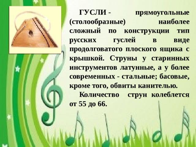 ГУСЛИ- прямоугольные (столообразные) наиболее сложный по конструкции тип русских гуслей в виде продолговатого плоского ящика с крышкой. Струны у старинных инструментов латунные, а у более современных - стальные; басовые, кроме того, обвиты канителью.  Количество струн колеблется от 55 до 66.