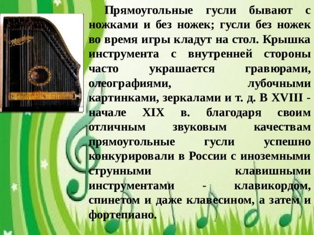 Прямоугольные гусли бывают с ножками и без ножек; гусли без ножек во время игры кладут на стол. Крышка инструмента с внутренней стороны часто украшается гравюрами, олеографиями, лубочными картинками, зеркалами и т. д. В ХVIII - начале XIX в. благодаря своим отличным звуковым качествам прямоугольные гусли успешно конкурировали в России с иноземными струнными клавишными инструментами - клавикордом, спинетом и даже клавесином, а затем и фортепиано.