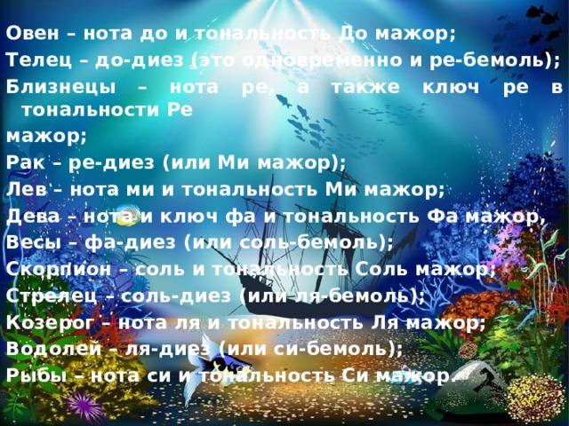 Овен – нота до и тональность До мажор; Телец – до-диез (это одновременно и ре-бемоль); Близнецы – нота ре, а также ключ ре в тональности Ре мажор; Рак – ре-диез (или Ми мажор); Лев – нота ми и тональность Ми мажор; Дева – нота и ключ фа и тональность Фа мажор, Весы – фа-диез (или соль-бемоль); Скорпион – соль и тональность Соль мажор; Стрелец – соль-диез (или ля-бемоль); Козерог – нота ля и тональность Ля мажор; Водолей – ля-диез (или си-бемоль); Рыбы – нота си и тональность Си мажор.