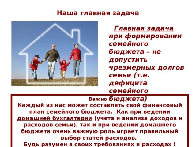 Наша главная задача  Главная задача при формировании семейного бюджета – не допустить чрезмерных долгов семьи (т.е. дефицита семейного бюджета)  Важно ! Каждый из нас может составлять свой финансовый план семейного бюджета. Как при ведении домашней бухгалтерии (учета и анализа доходов и расходов семьи), так и при ведении домашнего бюджета очень важную роль играет правильный выбор статей расходов. Будь разумен в своих требованиях и расходах !