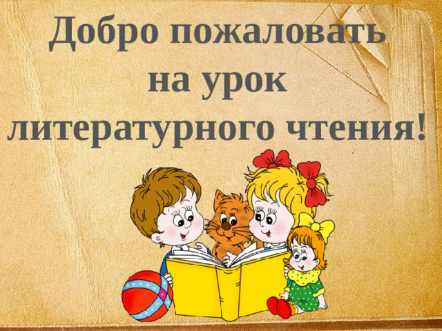 Добро пожаловать на урок литературного чтения!
