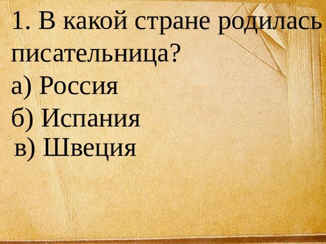 1. В какой стране родилась писательница? а) Россия б) Испания  в) Швеция