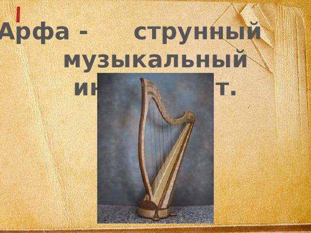 Арфа -  струнный музыкальный инструмент.