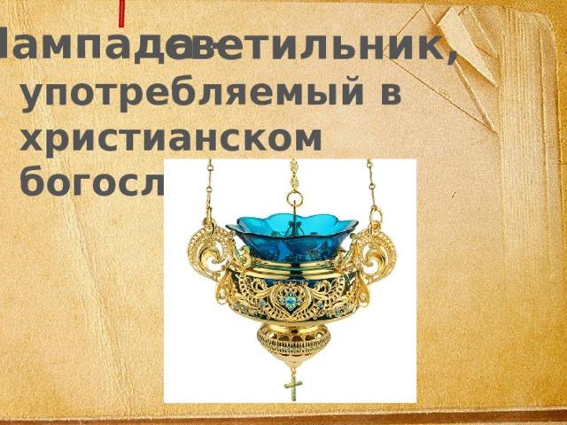 Лампада - светильник, употребляемый в христианском богослужении.