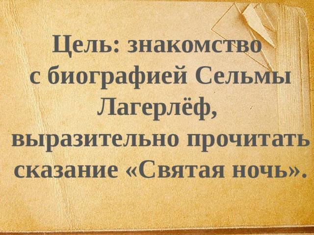 Цель: знакомство с биографией Сельмы Лагерлёф, выразительно прочитать сказание «Святая ночь».
