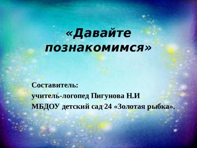 «Давайте познакомимся»   Составитель: учитель-логопед Пигунова Н.И МБДОУ детский сад 24 «Золотая рыбка».