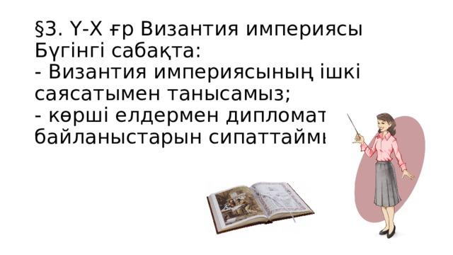 §3. Ү-Х ғр Византия империясы  Бүгінгі сабақта:  - Византия империясының ішкі саясатымен танысамыз;  - көрші елдермен дипломатиялық байланыстарын сипаттаймыз