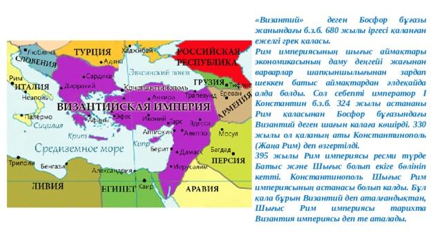 «Византий» деген Босфор бұғазы жанындағы б.з.б. 680 жылы іргесі қаланған ежелгі грек қаласы. Рим империясының шығыс аймақтары экономикасының даму деңгейі жағынан варварлар шапқыншылығынан зардап шеккен батыс аймақтардан әлдеқайда алда болды. Сол себепті император І Константин б.з.б. 324 жылы астананы Рим қаласынан Босфор бұғазындағы Византий деген шағын калаға көшірді. 330 жылы ол қаланың аты Константинополь (Жаңа Рим) деп өзгертілді. 395 жылы Рим империясы ресми түрде Батыс және Шығыс болып екіге бөлініп кетті. Константинополь Шығыс Рим империясының астанасы болып калды. Бұл қала бұрын Византий деп аталғандықтан, Шығыс Рим империясы тарихта Византия империясы деп те аталады.